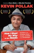 How I Slept My Way to the Middle - Secrets and Stories from Stage, Screen, and Interwebs ebook by Kevin Pollak