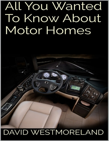 All You Wanted to Know About Motor Homes ebook by David Westmoreland