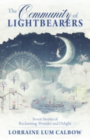The Community of Lightbearers - Secen Stories of Reclaiming Wonder and Delight ebook by Lorraine Lum Calbow