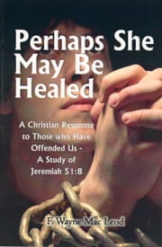 Perhaps She May Be Healed - A Christian Response to Those who Have Offended Us - A Study of Jeremiah 51:8 ebook by F. Wayne Mac Leod