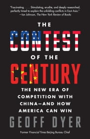The Contest of the Century - The New Era of Competition with China--and How America Can Win ebook by Geoff A. Dyer