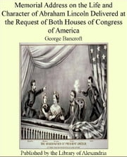 Memorial Address on The Life and Character of Abraham Lincoln Delivered at The request of both Houses of Congress of America ebook by George Bancroft