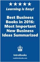 Best Business Books in 2016: Most Important New Business Ideas Summarized ebook by IntroBooks