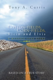 Cotton-fields, Corn-fields, Ricin and Elvis - A MYSPACE LOVE STORY ebook by Tony A. Curtis