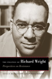 The Politics of Richard Wright - Perspectives on Resistance ebook by Jane Anna Gordon, Cyrus Ernesto Zirakzadeh, Richard Wright,...