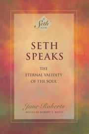 Seth Speaks: The Eternal Validity of the Soul ebook by Jane Roberts,Notes by Robert F. Butts