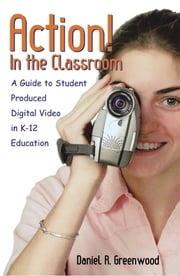 Action! In the Classroom - A Guide to Student Produced Digital Video in K-12 Education ebook by Daniel R. Greenwood
