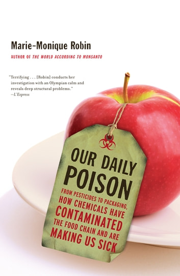 Our Daily Poison - From Pesticides to Packaging, How Chemicals Have Contaminated the Food Chain and Are Making Us Sick ebook by Marie-Monique Robin