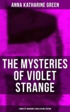 The Mysteries of Violet Strange - Complete Whodunit Series in One Edition - The Golden Slipper, The Second Bullet, An Intangible Clue, The Grotto Spectre, The Dreaming Lady… ebook by Anna Katharine Green