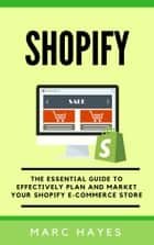 Shopify: The Essential Guide to Effectively Plan and Market Your Shopify E-commerce Store ebook by Marc Hayes
