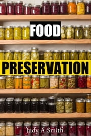 Food Preservation Everything from Canning & Freezing to Pickling & Other Methods ebook by Judy A Smith