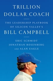 Trillion Dollar Coach - The Leadership Playbook of Silicon Valley's Bill Campbell eBook by Eric Schmidt, Jonathan Rosenberg, Alan Eagle