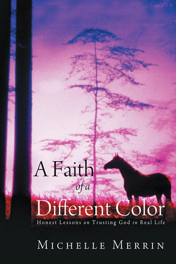A Faith of a Different Color - Honest Lessons on Trusting God in Real Life ebook by Michelle Merrin