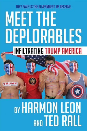Meet the Deplorables - Infiltrating Trump America ebook by Harmon Leon,Ted Rall