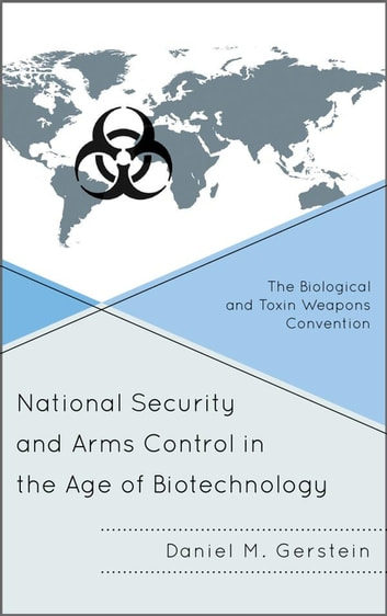 National Security and Arms Control in the Age of Biotechnology - The Biological and Toxin Weapons Convention ebook by Daniel M. Gerstein