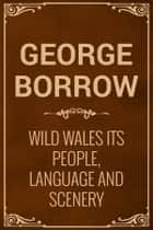 Wild Wales Its People, Language and Scenery eBook by George Borrow