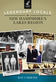 Legendary Locals of New Hampshire's Lakes Region ebook by Ray Carbone