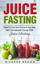 Juice Fasting How to Lose One Pound a Day and Gain Unstoppable Energy with Juice Fasting ebook by Richard Brown Sr