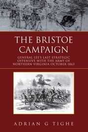 The Bristoe Campaign - General Lee's Last Strategic Offensive with the Army of Northern Virginia- October 1863 ebook by Adrian Tighe