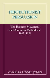 Perfectionist Persuasion - The Holiness Movement and American Methodism, 1867-1936 ebook by Charles Edwin Jones