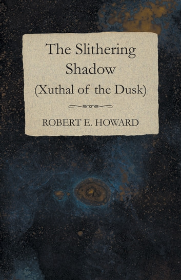 The Slithering Shadow (Xuthal of the Dusk) ebook by Robert E. Howard