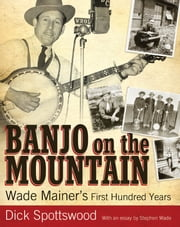 Banjo on the Mountain - Wade Mainer's First Hundred Years ebook by Dick Spottswood,Stephen Wade