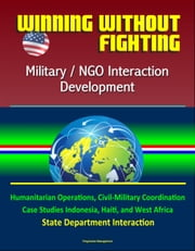 Winning Without Fighting: Military / NGO Interaction Development - Humanitarian Operations, Civil-Military Coordination, Case Studies Indonesia, Haiti, and West Africa, State Department Interaction ebook by Progressive Management