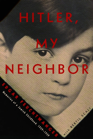 Hitler, My Neighbor - Memories of a Jewish Childhood, 1929-1939 ebook by Edgar Feuchtwanger,Bertil Scali