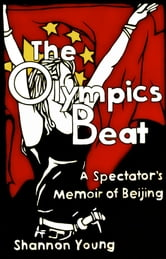 The Olympics Beat: A Spectator's Memoir of Beijing ebook by Shannon Young