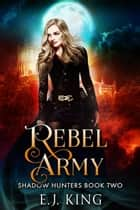 Rebel Army - Shadow Hunters, #2 ebook by E.J. King