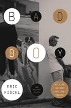 Bad Boy - My Life On and Off the Canvas ebook by Eric Fischl, Michael Stone
