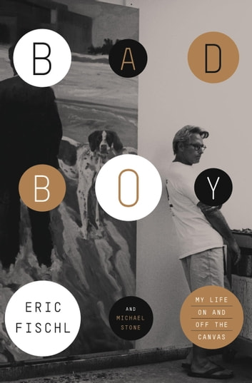 Bad Boy - My Life On and Off the Canvas ebook by Eric Fischl,Michael Stone