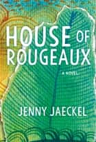House of Rougeaux - A Novel ebook by Jenny Jaeckel