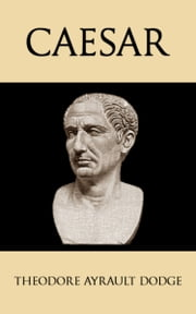Caesar - A History of the Art of War Among the Romans Down to the End of the Roman Empire, With a Detailed Account of the Campaigns of Caius Julius Caesar ebook by Theodore Ayrault Dodge