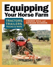 Equipping Your Horse Farm - Tractors, Trailers, Trucks & More ebook by Cherry Hill,Richard Klimesh