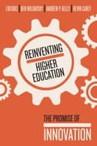 Reinventing Higher Education - The Promise of Innovation ebook by Ben Wildavsky, Andrew P. Kelly, Kevin Carey