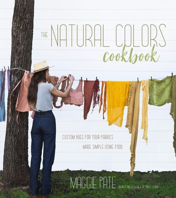 The Natural Colors Cookbook - Custom Hues For Your Fabrics Made Simple Using Food ebook by Maggie Pate