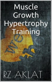 Muscle Growth - Hypertrophy Training ebook by RZ Aklat