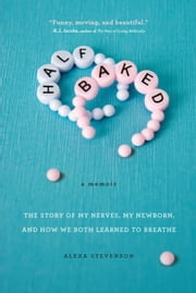 Half Baked - The Story of My Nerves, My Newborn, and How We Both Learned to Breathe ebook by Alexa Stevenson