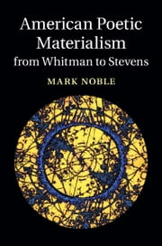 American Poetic Materialism from Whitman to Stevens ebook by Mark Noble