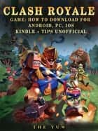 Clash Royale Game: How to Download for Android, Pc, Ios, Kindle + Tips Unofficial ebook by The Yuw