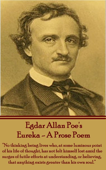 "Eureka - A Prose Poem - ""No thinking being lives who, at some luminous point of his life thought, has not felt himself lost amid the surges of futile efforts at understanding, or believing, that anything exists greater than his own soul."" ebook by Edgar Allan Poe"