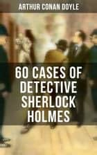 60 Cases of Detective Sherlock Holmes - A Study in Scarlet, The Sign of the Four, The Hound of the Baskervilles, The Valley of Fear… ebook by Arthur Conan Doyle