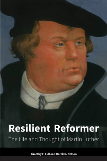 Resilient Reformer - The Life and Thought of Martin Luther ebook by Timothy  F. Lull,Derek R. Nelson