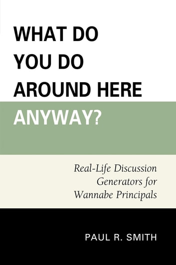 What Do You Do Around Here Anyway? - Real-Life Discussion Generators for Wannabe Principals ebook by Paul R. Smith