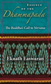 Essence of the Dhammapada - The Buddha's Call to Nirvana ebook by Eknath Easwaran