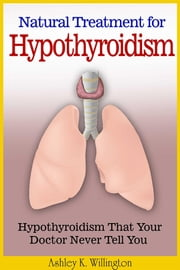 Natural Treatment for Hypothyroidism - Hypothyroidism That Your Doctor Never Tell You ebook by Ashley K. Willington