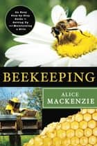 Beekeeping: A Step-by-Step Guide to Setting Up and Maintaining a Hive ebook by Alice Mackenzie