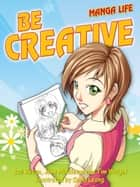 Be creative (Manga Life) ebook by Sonia Leong,Rob Bevan; Tim Wright; John Middleton