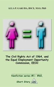 The Civil Rights Act of 1964, and the Equal Employment Opportunity Commission, EEOC. - SHORT STORY #26. Nonfiction series #1 - # 60. ebook by Alla P. Gakuba